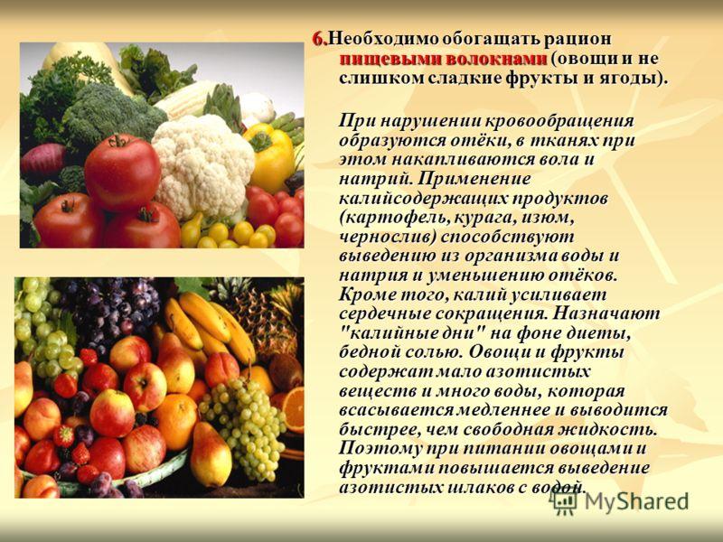 6.Необходимо обогащать рацион пищевыми волокнами (овощи и не слишком сладкие фрукты и ягоды). При нарушении кровообращения образуются отёки, в тканях при этом накапливаются вола и натрий. Применение калийсодержащих продуктов (картофель, курага, изюм,