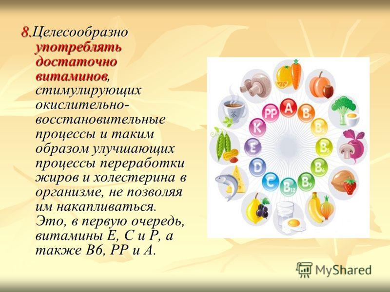8.Целесообразно употреблять достаточно витаминов, стимулирующих окислительно- восстановительные процессы и таким образом улучшающих процессы переработки жиров и холестерина в организме, не позволяя им накапливаться. Это, в первую очередь, витамины Е,