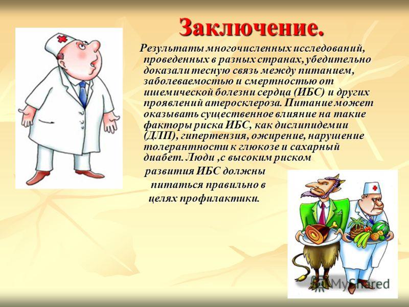 Заключение. Результаты многочисленных исследований, проведенных в разных странах, убедительно доказали тесную связь между питанием, заболеваемостью и смертностью от ишемической болезни сердца (ИБС) и других проявлений атеросклероза. Питание может ока