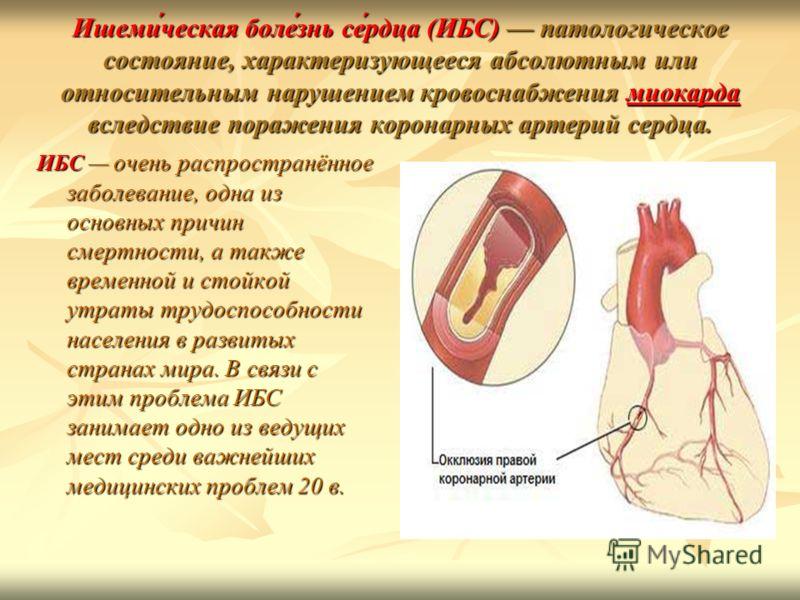Ишеми́ческая боле́знь се́рдца (ИБС) патологическое состояние, характеризующееся абсолютным или относительным нарушением кровоснабжения миокарда вследствие поражения коронарных артерий сердца. миокарда ИБС очень распространённое заболевание, одна из о
