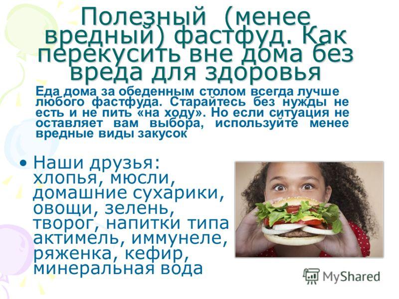 Полезный (менее вредный) фастфуд. Как перекусить вне дома без вреда для здоровья Наши друзья: хлопья, мюсли, домашние сухарики, овощи, зелень, творог, напитки типа актимель, иммунеле, ряженка, кефир, минеральная вода Еда дома за обеденным столом всег
