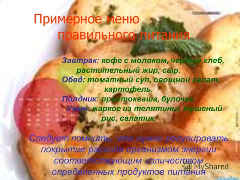 Завтрак: кофе с молоком, черный хлеб, растительный жир, сыр. Обед: томатный суп, овощной салат, картофель. Полдник: простокваша, булочка. Ужин: жаркое из телятины, тушеный рис, салатик. Следует помнить, что нужно регулировать покрытие расхода организ