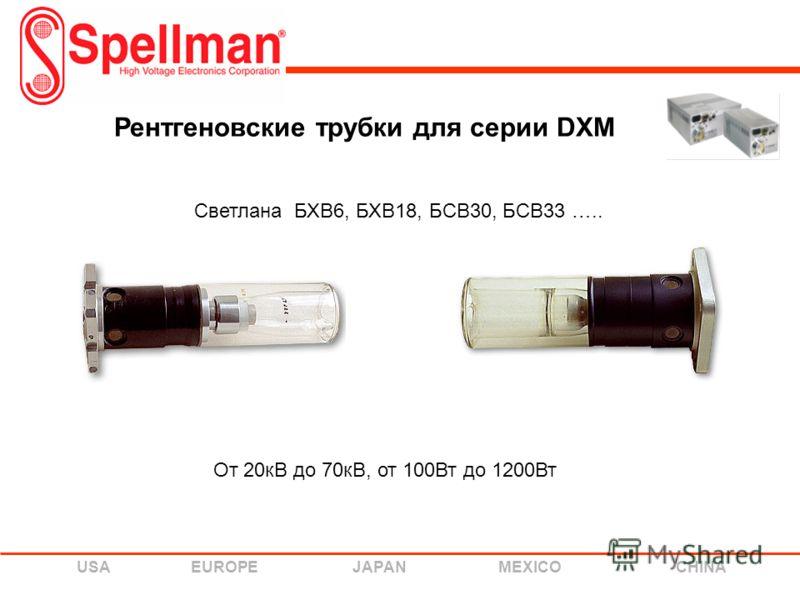 USA EUROPE JAPAN MEXICO CHINA Рентгеновские трубки для серии DXM Светлана БХВ6, БХВ18, БСВ30, БСВ33 ….. От 20кВ до 70кВ, от 100Вт до 1200Вт