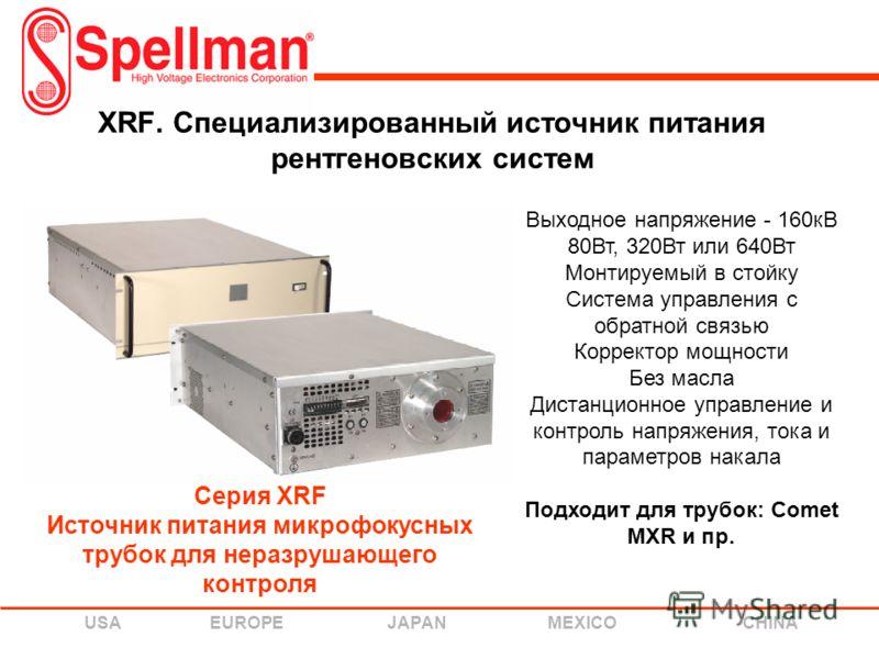 USA EUROPE JAPAN MEXICO CHINA XRF. Специализированный источник питания рентгеновских систем Выходное напряжение - 160кВ 80Вт, 320Вт или 640Вт Монтируемый в стойку Система управления с обратной связью Корректор мощности Без масла Дистанционное управле