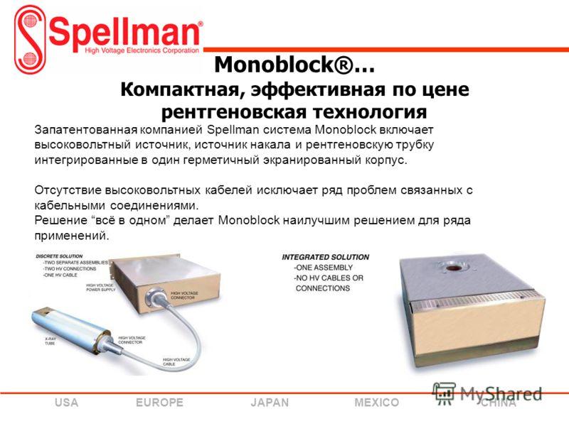 USA EUROPE JAPAN MEXICO CHINA Monoblock®… Компактная, эффективная по цене рентгеновская технология Запатентованная компанией Spellman система Monoblock включает высоковольтный источник, источник накала и рентгеновскую трубку интегрированные в один ге