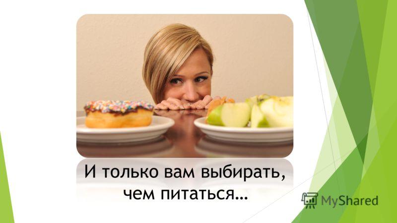 И только вам выбирать, чем питаться…