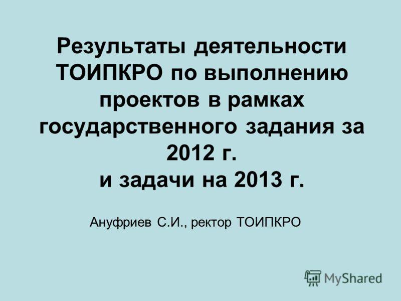 Результаты деятельности ТОИПКРО по выполнению проектов в рамках государственного задания за 2012 г. и задачи на 2013 г. Ануфриев С.И., ректор ТОИПКРО
