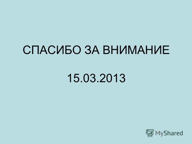 СПАСИБО ЗА ВНИМАНИЕ 15.03.2013