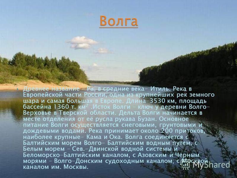 Древнее название – Ра, в средние века- Итиль. Река в Европейской части России, одна из крупнейших рек земного шара и самая большая в Европе. Длина-3530 км, площадь бассейна 1360 т. км 2.Исток Волги – ключ у деревни Волго- Верховье в Тверской области.