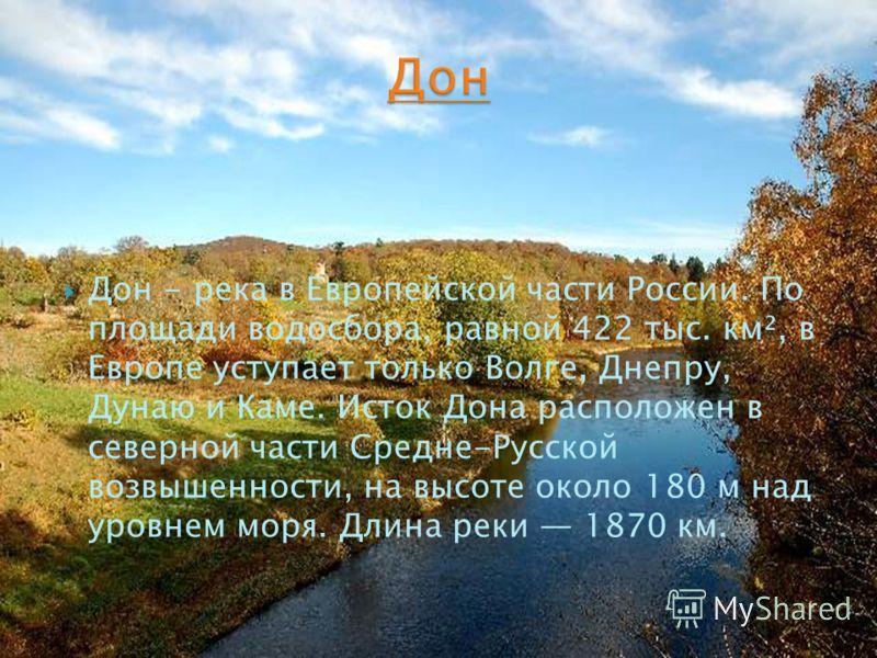 Дон - река в Европейской части России. По площади водосбора, равной 422 тыс. км², в Европе уступает только Волге, Днепру, Дунаю и Каме. Исток Дона расположен в северной части Средне-Русской возвышенности, на высоте около 180 м над уровнем моря. Длина