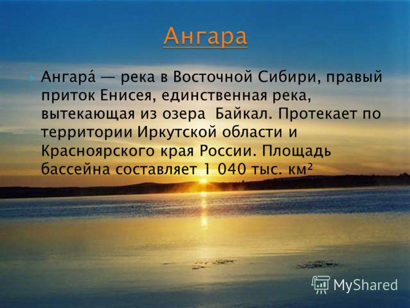 Ангара́ река в Восточной Сибири, правый приток Енисея, единственная река, вытекающая из озера Байкал. Протекает по территории Иркутской области и Красноярского края России. Площадь бассейна составляет 1 040 тыс. км²
