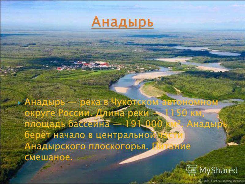 Анадырь река в Чукотском автономном округе России. Длина реки 1150 км, площадь бассейна 191 000 км². Анадырь берёт начало в центральной части Анадырского плоскогорья. Питание смешаное.