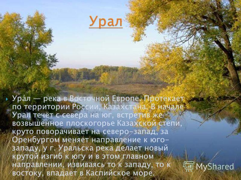 Ура́л река в Восточной Европе. Протекает по территории России, Казахстана. В начале Урал течёт с севера на юг, встретив же возвышенное плоскогорье Казахской степи, круто поворачивает на северо-запад, за Оренбургом меняет направление к юго- западу, у