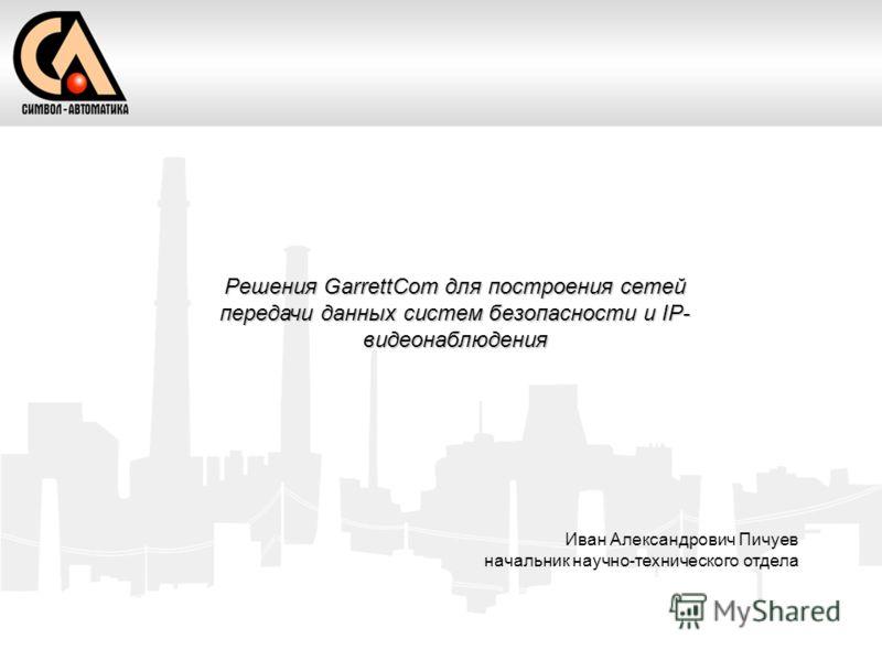 Решения GarrettCom для построения сетей передачи данных систем безопасности и IP- видеонаблюдения Иван Александрович Пичуев начальник научно-технического отдела