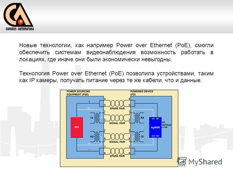 Новые технологии, как например Power over Ethernet (PoE), смогли обеспечить системам видеонаблюдения возможность работать в локациях, где иначе они были экономически невыгодны. Технология Power over Ethernet (PoE) позволила устройствами, таким как IP