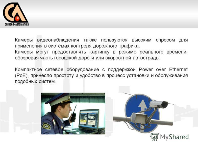 Камеры видеонаблюдения также пользуются высоким спросом для применения в системах контроля дорожного трафика. Камеры могут предоставлять картинку в режиме реального времени, обозревая часть городской дороги или скоростной автострады. Компактное сетев