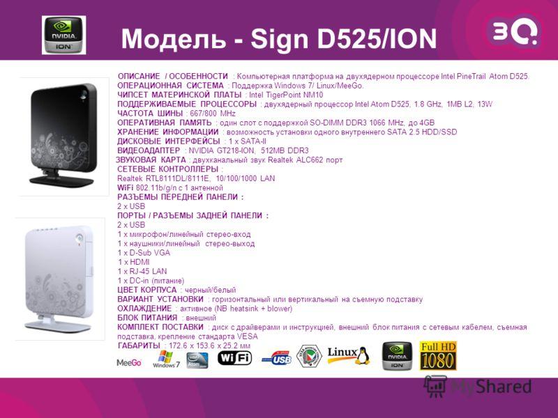 Модель - Sign D525/ION ОПИСАНИЕ / ОСОБЕННОСТИ : Компьютерная платформа на двухядерном процессоре Intel PineTrail Atom D525. ОПЕРАЦИОННАЯ СИСТЕМА : Поддержка Windows 7/ Linux/MeeGo. ЧИПСЕТ МАТЕРИНСКОЙ ПЛАТЫ : Intel TigerPoint NM10 ПОДДЕРЖИВАЕМЫЕ ПРОЦЕ