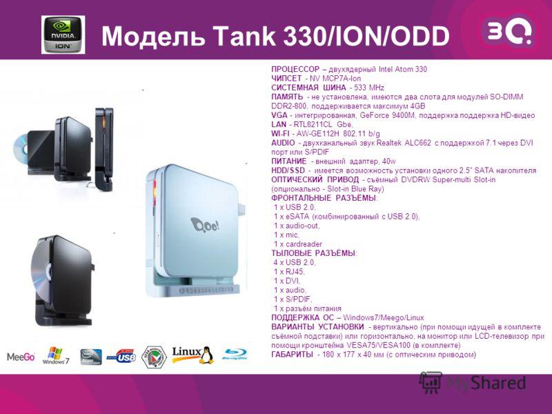Модель Tank 330/ION/ODD ПРОЦЕССОР – двухядерный Intel Atom 330 ЧИПСЕТ - NV MCP7A-Ion СИСТЕМНАЯ ШИНА - 533 MHz ПАМЯТЬ - не установлена, имеются два слота для модулей SO-DIMM DDR2-800, поддерживается максимум 4GB VGA - интегрированная, GeForce 9400M, п