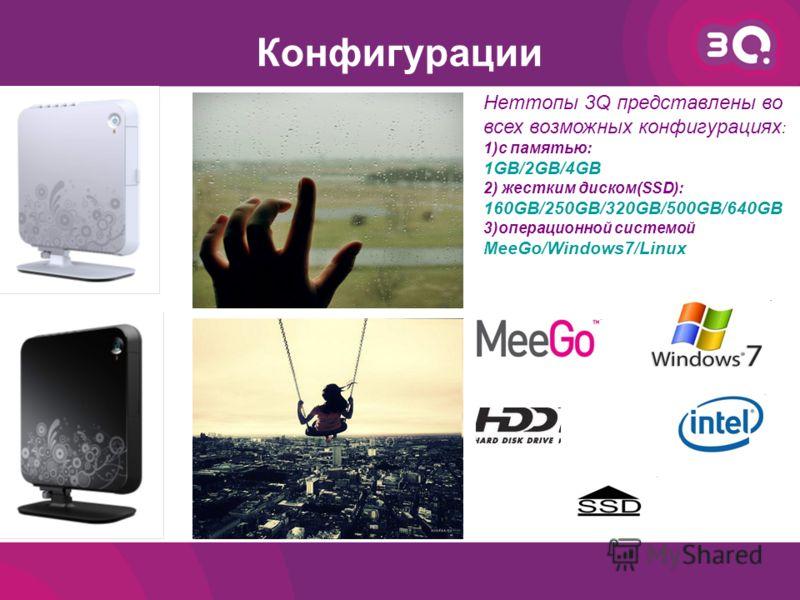 Конфигурации Неттопы 3Q представлены во всех возможных конфигурациях : 1)с памятью: 1GB/2GB/4GB 2) жестким диском(SSD): 160GB/250GB/320GB/500GB/640GB 3)операционной системой MeeGo/Windows7/Linux