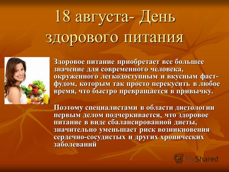 18 августа- День здорового питания Здоровое питание приобретает все большее значение для современного человека, окруженного легкодоступным и вкусным фаст- фудом, которым так просто перекусить в любое время, что быстро превращается в привычку. Поэтому