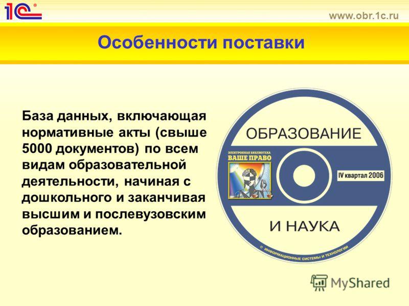 www.obr.1c.ru Особенности поставки База данных, включающая нормативные акты (свыше 5000 документов) по всем видам образовательной деятельности, начиная с дошкольного и заканчивая высшим и послевузовским образованием.