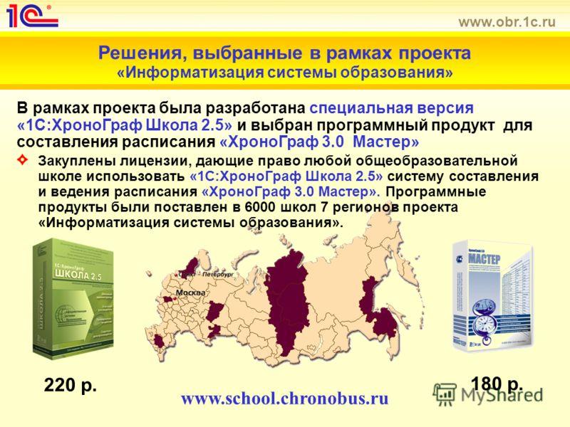 www.obr.1c.ru Решения, выбранные в рамках проекта «Информатизация системы образования» Закуплены лицензии, дающие право любой общеобразовательной школе использовать «1С:ХроноГраф Школа 2.5» систему составления и ведения расписания «ХроноГраф 3.0 Маст