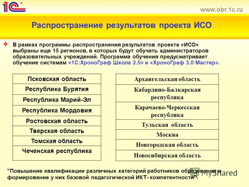 www.obr.1c.ru Распространение результатов проекта ИСО В рамках программы распространения результатов проекта «ИСО» выбраны еще 15 регионов, в которых будут обучать администраторов образовательных учреждений. Программа обучения предусматривает обучени
