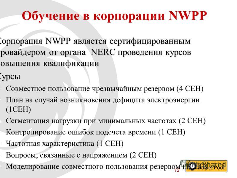 12 Обучение в корпорации NWPP Корпорация NWPP является сертифицированным провайдером от органа NERC проведения курсов повышения квалификацииКорпорация NWPP является сертифицированным провайдером от органа NERC проведения курсов повышения квалификации