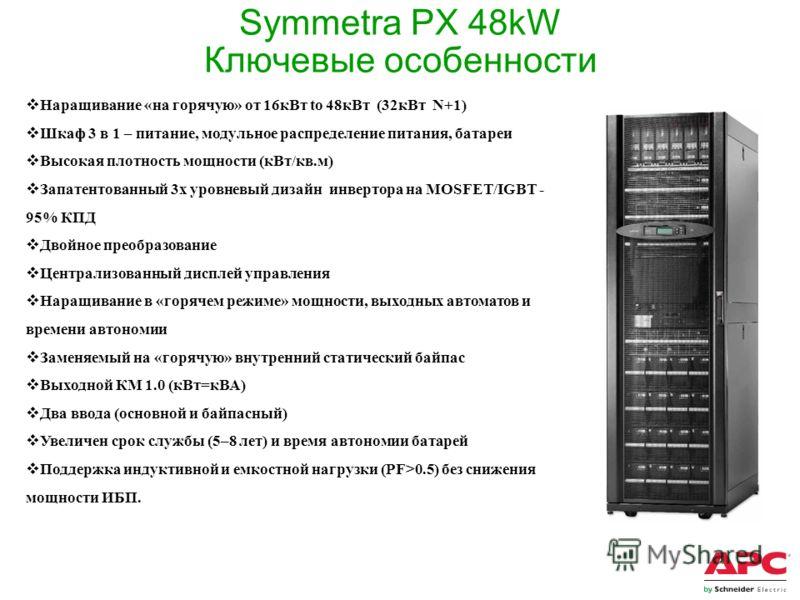 Symmetra PX 48kW Ключевые особенности Наращивание «на горячую» от 16кВт to 48кВт (32кВт N+1) Шкаф 3 в 1 – питание, модульное распределение питания, батареи Высокая плотность мощности (кВт/кв.м) Запатентованный 3х уровневый дизайн инвертора на MOSFET/