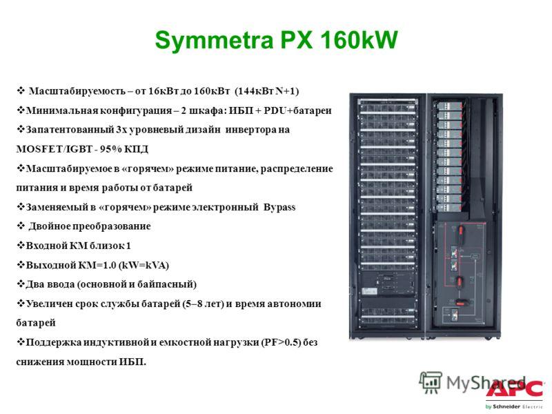 Symmetra PX 160kW Масштабируемость – от 16кВт до 160кВт (144кВт N+1) Минимальная конфигурация – 2 шкафа: ИБП + PDU+батареи Запатентованный 3х уровневый дизайн инвертора на MOSFET/IGBT - 95% КПД Масштабируемое в «горячем» режиме питание, распределение