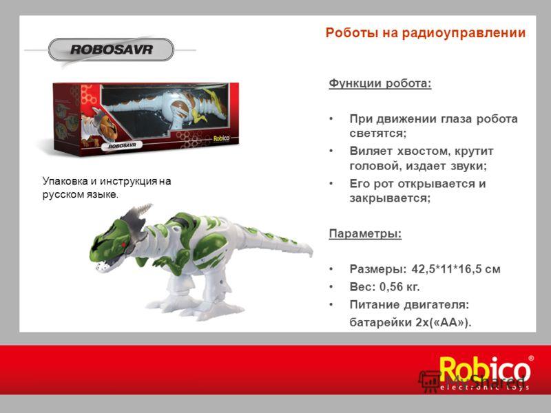Роботы на радиоуправлении Функции робота: При движении глаза робота светятся; Виляет хвостом, крутит головой, издает звуки; Его рот открывается и закрывается; Параметры: Размеры: 42,5*11*16,5 см Вес: 0,56 кг. Питание двигателя: батарейки 2х(«АА»). Уп