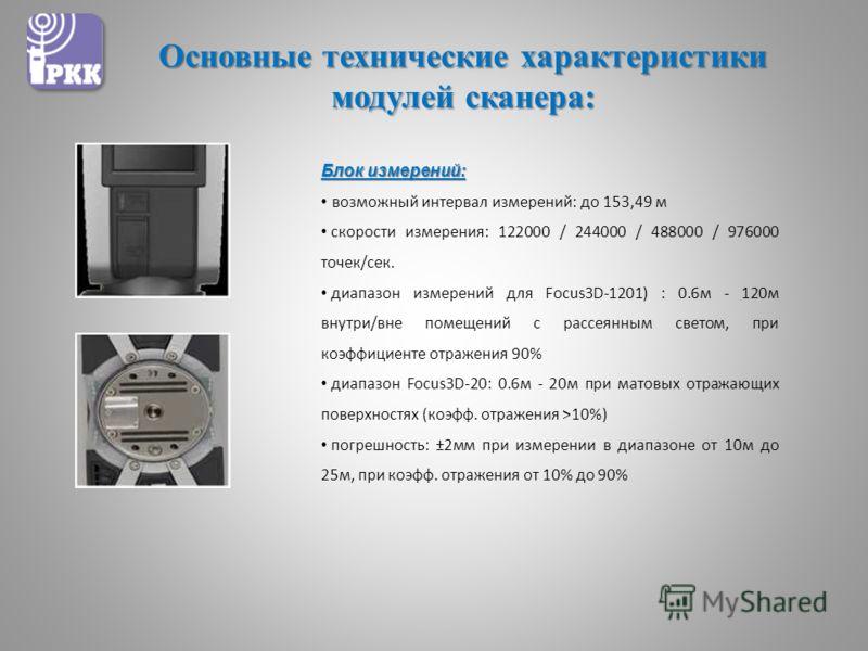 Основные технические характеристики модулей сканера: Блок измерений: возможный интервал измерений: до 153,49 м скорости измерения: 122000 / 244000 / 488000 / 976000 точек/сек. диапазон измерений для Focus3D-1201) : 0.6м - 120м внутри/вне помещений с