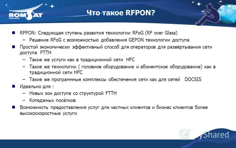 Что такое RFPON? RFPON: Следующая ступень развития технологии RFoG (RF over Glass) –Решение RFoG с возможностью добавления GEPON технологии доступа Простой экономически эффективный способ для операторов для развёртывания сети доступа FTTH –Такие же у