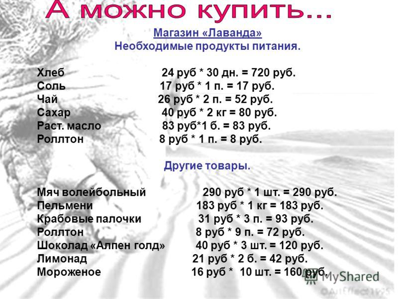 Магазин «Лаванда» Необходимые продукты питания. Хлеб 24 руб * 30 дн. = 720 руб. Соль 17 руб * 1 п. = 17 руб. Чай 26 руб * 2 п. = 52 руб. Сахар 40 руб * 2 кг = 80 руб. Раст. масло 83 руб*1 б. = 83 руб. Роллтон 8 руб * 1 п. = 8 руб. Другие товары. Мяч