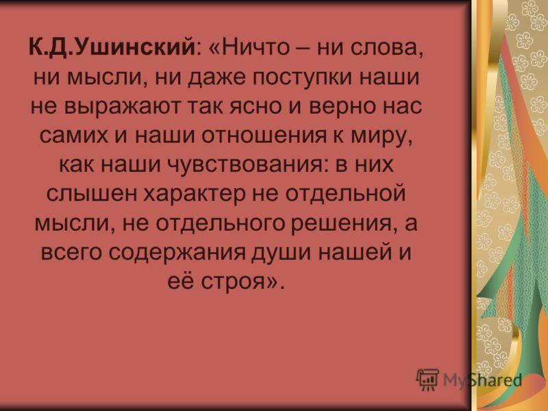 К.Д.Ушинский: «Ничто – ни слова, ни мысли, ни даже поступки наши не выражают так ясно и верно нас самих и наши отношения к миру, как наши чувствования: в них слышен характер не отдельной мысли, не отдельного решения, а всего содержания души нашей и е