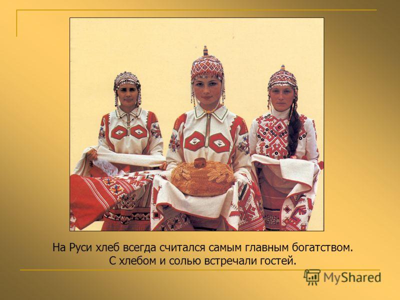 На Руси хлеб всегда считался самым главным богатством. С хлебом и солью встречали гостей.