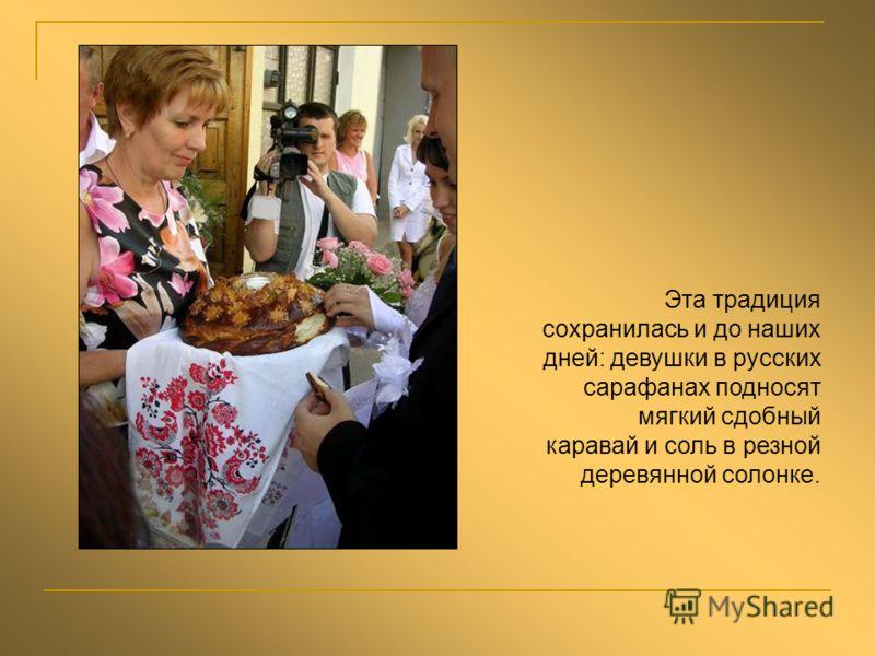 Эта традиция сохранилась и до наших дней: девушки в русских сарафанах подносят мягкий сдобный каравай и соль в резной деревянной солонке.