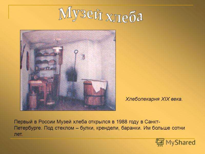 Первый в России Музей хлеба открылся в 1988 году в Санкт- Петербурге. Под стеклом – булки, крендели, баранки. Им больше сотни лет. Хлебопекарня XIX века.