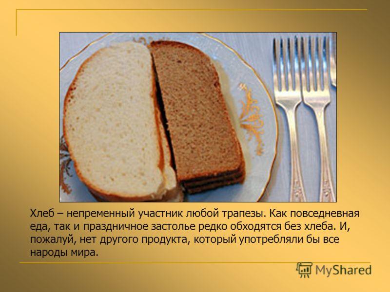 Хлеб – непременный участник любой трапезы. Как повседневная еда, так и праздничное застолье редко обходятся без хлеба. И, пожалуй, нет другого продукта, который употребляли бы все народы мира.