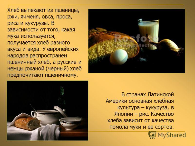 Хлеб выпекают из пшеницы, ржи, ячменя, овса, проса, риса и кукурузы. В зависимости от того, какая мука используется, получается хлеб разного вкуса и вида. У европейских народов распространен пшеничный хлеб, а русские и немцы ржаной (черный) хлеб пред