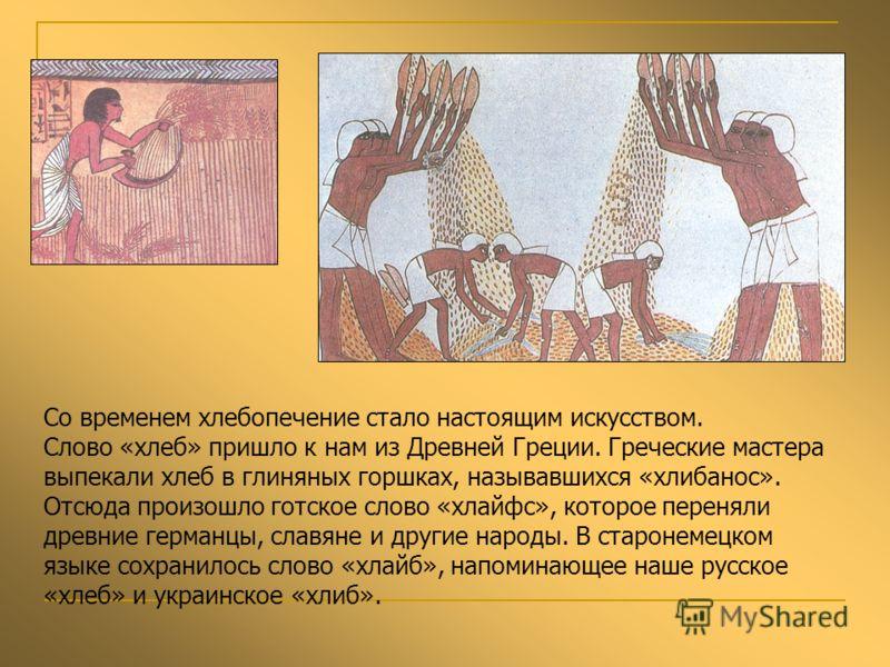 Со временем хлебопечение стало настоящим искусством. Слово «хлеб» пришло к нам из Древней Греции. Греческие мастера выпекали хлеб в глиняных горшках, называвшихся «хлибанос». Отсюда произошло готское слово «хлайфс», которое переняли древние германцы,