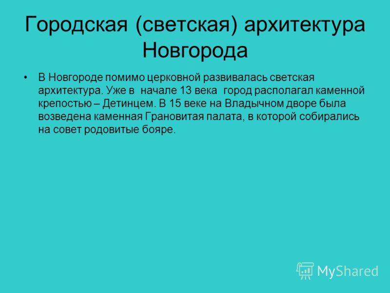 Городская (светская) архитектура Новгорода В Новгороде помимо церковной развивалась светская архитектура. Уже в начале 13 века город располагал каменной крепостью – Детинцем. В 15 веке на Владычном дворе была возведена каменная Грановитая палата, в к