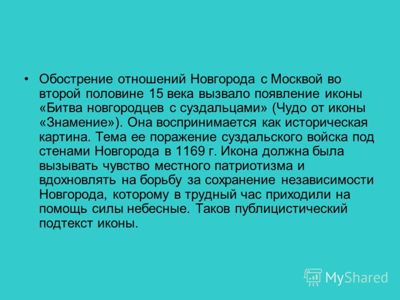 Обострение отношений Новгорода с Москвой во второй половине 15 века вызвало появление иконы «Битва новгородцев с суздальцами» (Чудо от иконы «Знамение»). Она воспринимается как историческая картина. Тема ее поражение суздальского войска под стенами Н