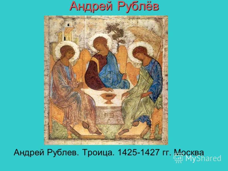 Андрей Рублёв Андрей Рублев. Троица. 1425-1427 гг. Москва