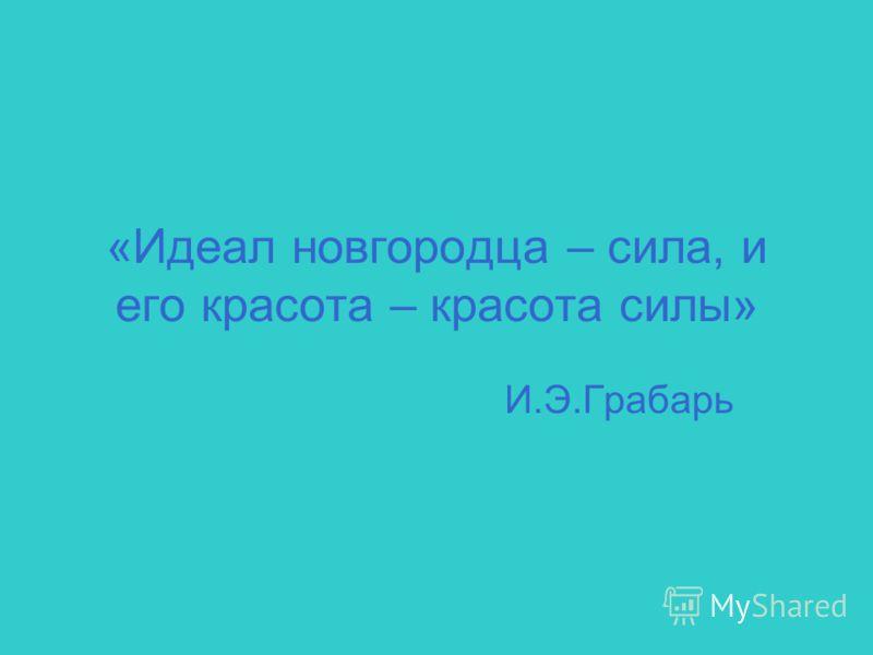 «Идеал новгородца – сила, и его красота – красота силы» И.Э.Грабарь