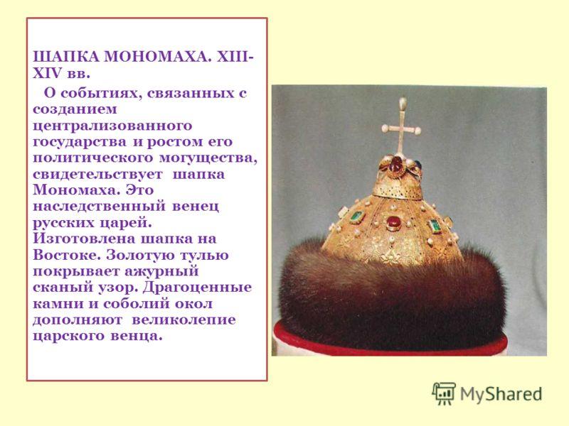ШАПКА МОНОМАХА. XIII- XIV вв. О событиях, связанных с созданием централизованного государства и ростом его политического могущества, свидетельствует шапка Мономаха. Это наследственный венец русских царей. Изготовлена шапка на Востоке. Золотую тулью п