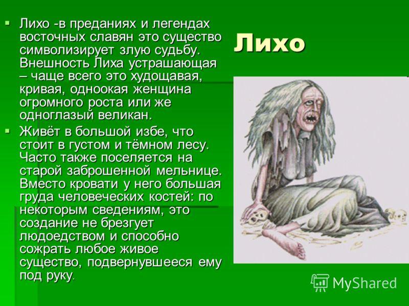 Лихо Лихо -в преданиях и легендах восточных славян это существо символизирует злую судьбу. Внешность Лиха устрашающая – чаще всего это худощавая, кривая, одноокая женщина огромного роста или же одноглазый великан. Лихо -в преданиях и легендах восточн