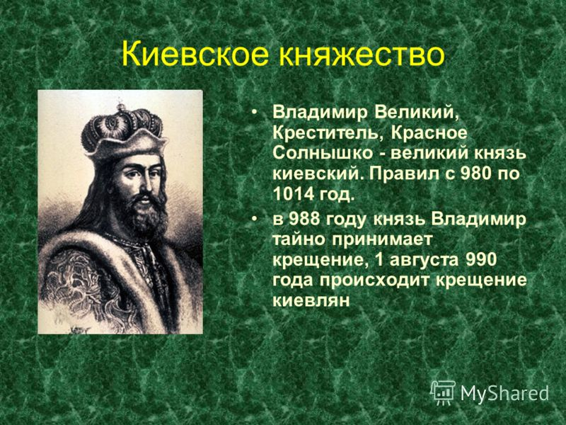 Киевское княжество Владимир Великий, Креститель, Красное Солнышко - великий князь киевский. Правил с 980 по 1014 год. в 988 году князь Владимир тайно принимает крещение, 1 августа 990 года происходит крещение киевлян