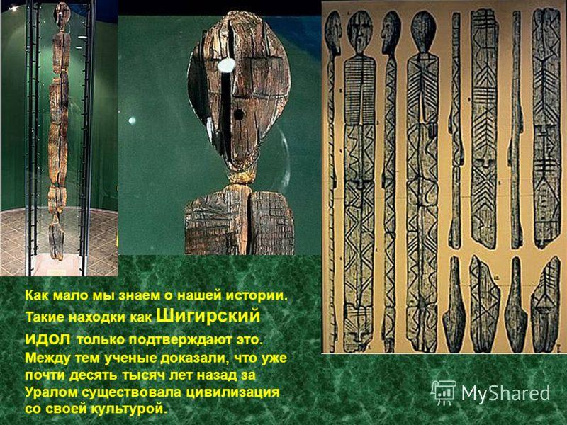 Как мало мы знаем о нашей истории. Такие находки как Шигирский идол только подтверждают это. Между тем ученые доказали, что уже почти десять тысяч лет назад за Уралом существовала цивилизация со своей культурой.