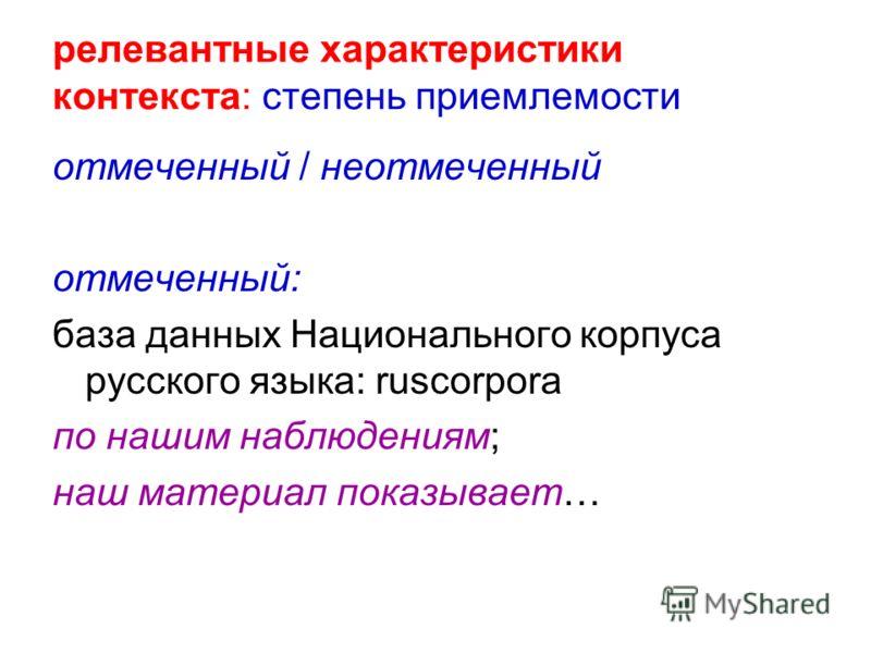 релевантные характеристики контекста: степень приемлемости отмеченный / неотмеченный отмеченный: база данных Национального корпуса русского языка: ruscorpora по нашим наблюдениям; наш материал показывает…